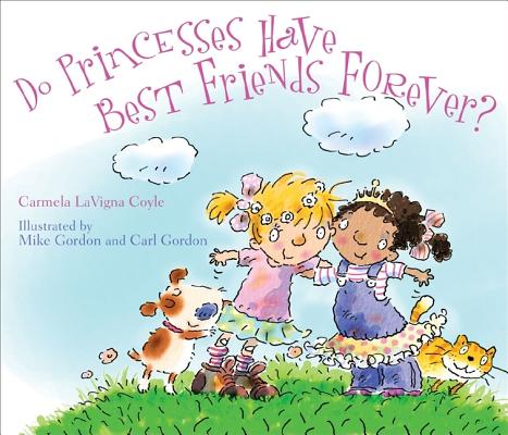 Do Princesses Have Best Friends Forever? By Coyle, Carmela Lavigna/ Gordon, Mike (ILT)/ Gordon, Carl (ILT)